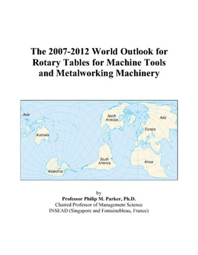 The 2007-2012 World Outlook for Rotary Tables for Machine Tools and Metalworking Machinery