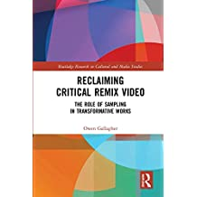 Reclaiming Critical Remix Video: The Role of Sampling in Transformative Works (Routledge Research in Cultural and Media Studies)