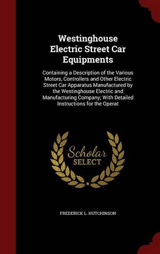 Westinghouse Electric Street Car Equipments: Containing a Description of the Various Motors, Controllers and Other Electric Street Car Apparatus ... With Detailed Instructions for the Operat PDF