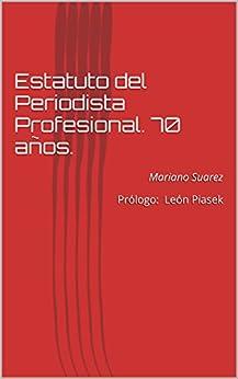 Estatuto del Periodista Profesional. 70 años.: Mariano Suarez  Prólogo: León Piasek (Spanish Edition) by [Suárez, Mariano]