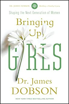 Bringing Up Girls: Practical Advice and Encouragement for Those Shaping the Next Generation of Women by [Dobson, James C.]