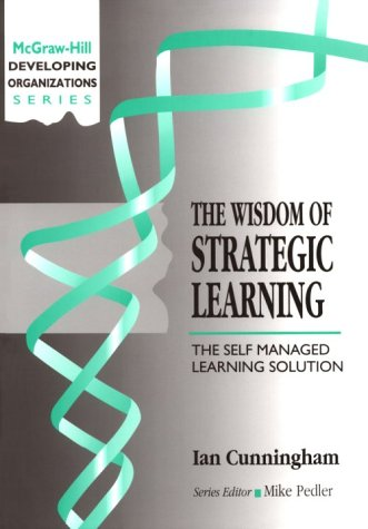 The Wisdom of Strategic Learning: The Self Managed Learning Solution (Developing Organizations)