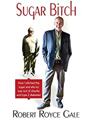 Sugar Bitch: How I Ditched the Sugar and Ate my Way out of Type 2 Diabetes and Obesity