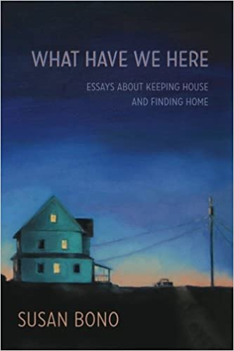 what have we here essays about keeping house and finding home  what have we here essays about keeping house and finding home susan bono 9780692279434 com books