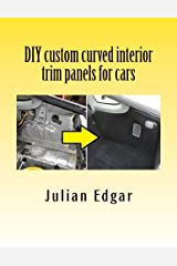 DIY custom curved interior trim panels for cars: How to quickly and easily make compound-curved custom trim panels. Make your own interior trunk ... and kick panels for cars, trucks and RVs. Paperback