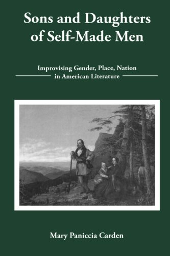 Read Online Sons and Daughters of Self-Made Men: Improvising Gender, Place, Nation in American Literature pdf epub