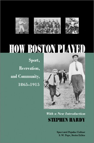 How Boston Played: Sport, Recreation, And Community, 1856-1915 (Sports & Popular Culture)