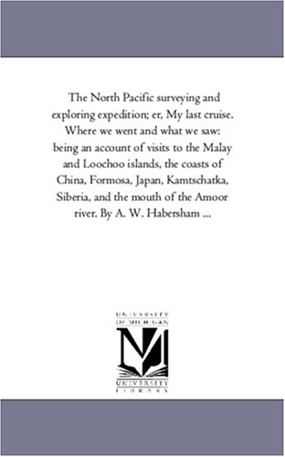 The North Pacific surveying and exploring expedition; er, My last cruise. Where we went and what we saw: being an accoun