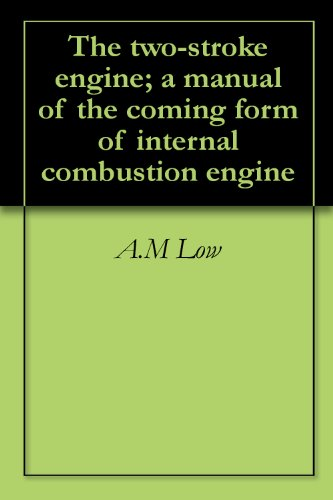 The two-stroke engine; a manual of the coming form of internal combustion engine