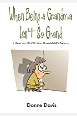 When Being a Grandma Isn't So Grand: 4 Keys to L.O.V.E. Your Grandchild's Parents Paperback