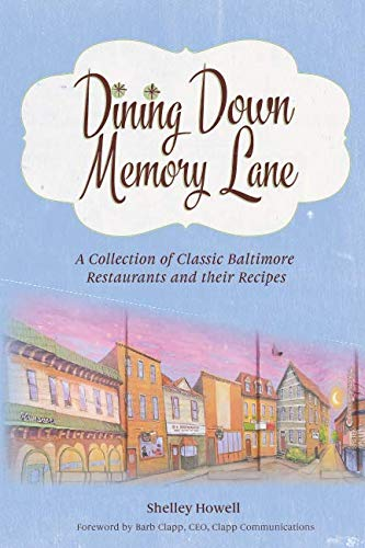 Dining Down Memory Lane: A Collection of Classic Baltimore Restaurants and their Recipes by Shelley Howell