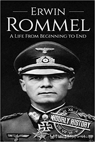 Erwin Rommel: A Life From Beginning to End (World War 2 Biographies