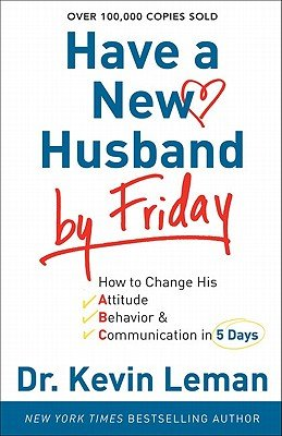 Have a New Husband by Friday: How to Change His Attitude, Behavior & Communication in 5 Days