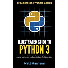 Illustrated Guide to Python 3: A Complete Walkthrough of Beginning Python with Unique Illustrations Showing how Python Really Works. Now covering Python 3.6 (Treading on Python) (Volume 1)