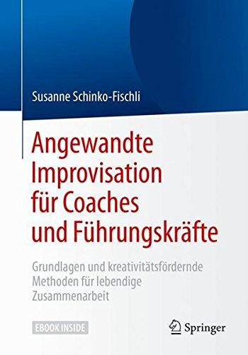 Angewandte Improvisation für Coaches und Führungskräfte: Grundlagen und kreativitätsfördernde Methoden für lebendige Zusammenarbeit