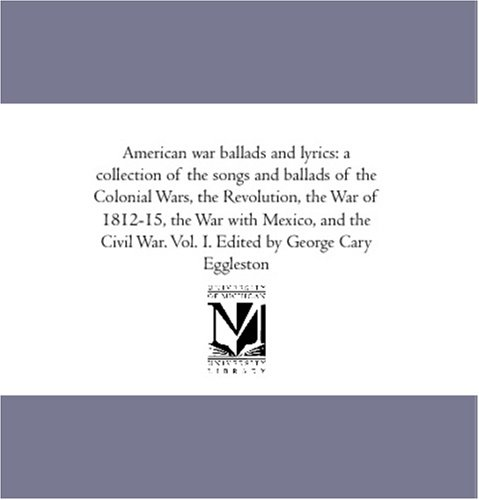 Download American war ballads and lyrics: a collection of the songs and ballads of the Colonial Wars, the Revolution, the War of 1812-15, the War with Mexico, ... War. Vol. I. Edited by George Cary Eggleston ebook