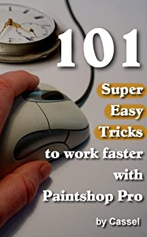 101 Super Easy Tricks to Work Faster with Paintshop Pro (Tips and Tricks to Work Faster with Paintshop Pro) by [Cassel]