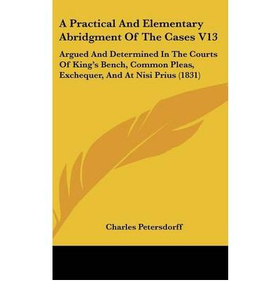 Read Online A Practical and Elementary Abridgment of the Cases V13 : Argued and Determined in the Courts of King's Bench, Common Pleas, Exchequer, and at Nisi Prius (1831)(Hardback) - 2008 Edition pdf epub