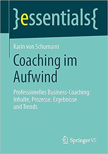 Coaching im Aufwind: Professionelles Business-Coaching: Inhalte, Prozesse, Ergebnisse und Trends (essentials)