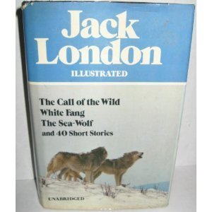 Jack London Illustrated : The Call of the Wild, White Fang, The Sea-Wolf, and 40 Short Stories