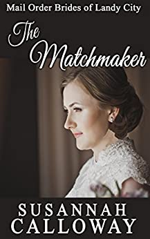 Mail Order Bride: The Matchmaker (Mail Order Brides of Landy City) by [Calloway, Susannah]