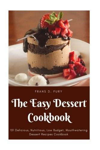 The Easy Dessert Cookbook: 101 Delicious, Nutritious, Low Budget, Mouthwatering Dessert Recipes Cookbook by Frans D. Fury