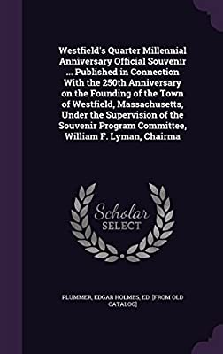 Westfield's Quarter Millennial Anniversary Official Souvenir ... Published in Connection with the 250th Anniversary on the Founding of the Town of Westfield, Massachusetts, Under the Supervision of the Souvenir Program Committee, William F. Lyman, Chairma