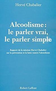 Alcoolisme : Le parler vrai, le parler simple: Rapport de la mission Hervé Chabalier sur la prévention et la lutte contre l'alcoolisme