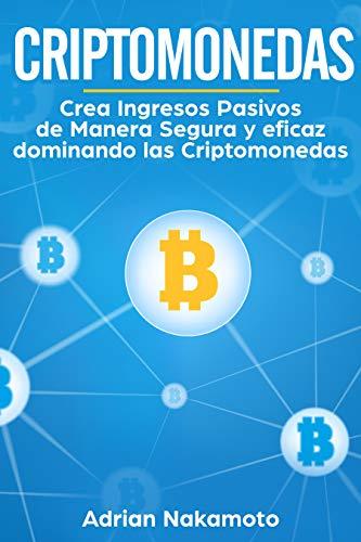 Criptomonedas: Crea Ingresos Pasivos de Manera Segura y eficaz dominando las Criptomonedas (Bitcoin, Ethereum, XRP, Monero, Ripple nº 1) (Spanish Edition) (Accesorios Carteras)