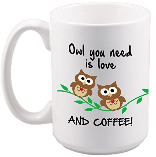 Owl You Need is Love AND COFFEE Mug - Funny Owls - Birthday Gift