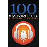 100 Great Podcasting Tips: From 100 Great Podcasters