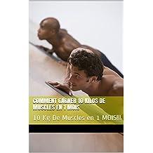 Comment Gagner 10 Kilos De Muscles En 1 mois : 10 Kg De Muscles en 1 MOIS!!! (French Edition)