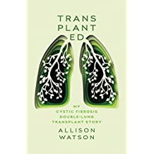 Transplanted: My Cystic Fibrosis Double-Lung Transplant Story