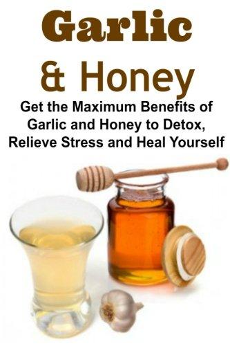 Garlic & Honey:  Get the Maximum Benefits of Garlic and Honey to Detox, Relieve Stress and Heal Yourself: Garlic, Honey, Benefits of Honey, Benefits of Garlic, Amazing Garlic