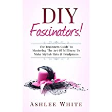 DIY Fascinators!: The Beginners Guide To Mastering The Art Of Millinery To Make Stylish Hats And Headpieces