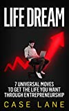 Life Dream: 7 Universal Moves to Get the Life You Want Through Entrepreneurship
