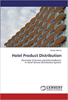 Hotel Product Distribution: Electronic Channels and Intermediaries In Hotel Service Distribution System by Fekadu Mesfin (2012-05-03)