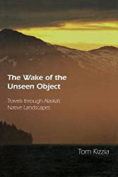 The Wake of the Unseen Object: Travels through Alaska's Native Landscapes by Tom Kizzia (1998-08-01)