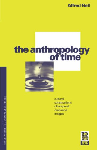 The Anthropology of Time: Cultural Constructions of Temporal Maps and Images (Explorations in Anthropology) Alfred Gell