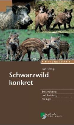Schwarzwild konkret. Beschreibung und Anleitung für Jäger.
