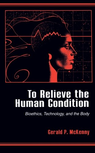 To Relieve the Human Condition: Bioethics, Technology, and the Body