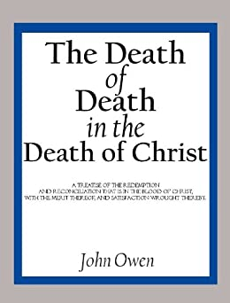 The Death of Death in the Death of Christ: A Treatise in Which the Whole Controversy about Universal Redemption is Fully Discussed by [Owen, John]