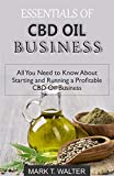 ESSENTIALS OF CBD OIL BUSINESS: All You Need to Know About Starting and Running a Profitable CBD Oil Business