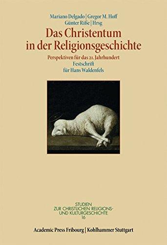 Das Christentum in Der Religionsgeschichte: Perspektiven Fur Das 21. Jahrhundert. Festschrift Fur Hans Waldenfels (Studien Zur Christlichen Religions- Und Kulturgeschichte) (German Edition) pdf