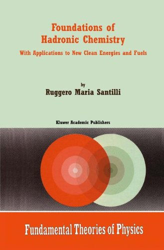 Download Foundations of Hadronic Chemistry: With Applications to New Clean Energies and Fuels (Fundamental Theories of Physics) PDF