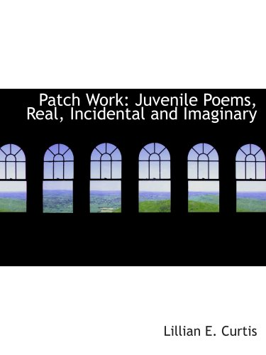 Patch Work: Juvenile Poems, Real, Incidental and Imaginary pdf