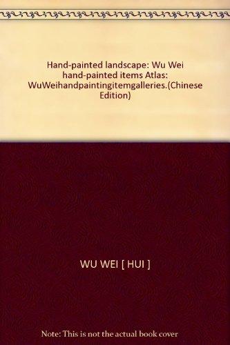 Hand-painted landscape: Wu Wei hand-painted items Atlas: WuWeihandpaintingitemgalleries.(Chinese Edition)