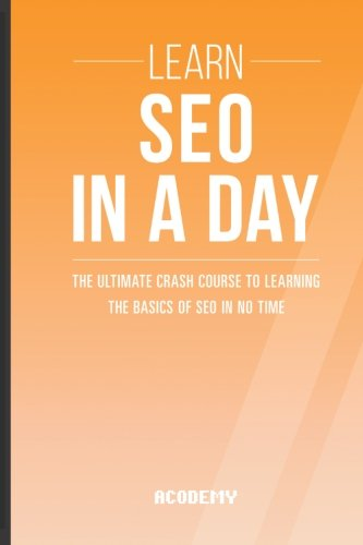 Seo: Learn SEO In A DAY! - The Ultimate Crash Course to Learning the Basics of SEO In No Time (SEO, Search Engine Optimization, SEO Course, SEO Development, SEO Books)