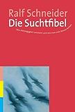 Die Suchtfibel: Wie Abhängigkeit entsteht und wie man sich daraus befreit. Informationen für Betroffene, Angehörige und Interessierte