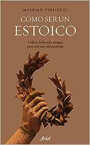 Cómo Ser Un Estoico Utilizar La Filosofía Antigua Para Vivir Una Vida Moderna Ariel Spanish Edition 9788434427327 Pigliucci Massimo García Lorenzana Francisco Books